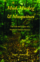 Mud, Muskeg & Mosquitoes ~The Life and Legacy of a Northern Ontario Pioneer